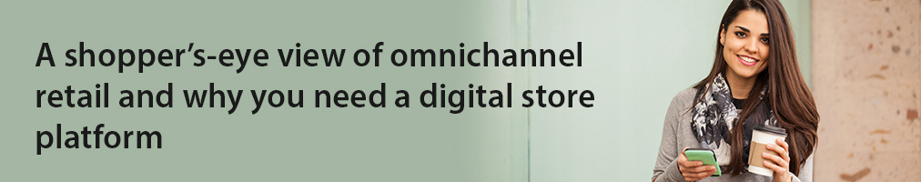 A shopper's-eye view of omnichannel retail and why you need a digital store platform